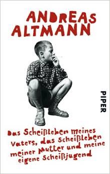 Andreas Altmann - Andreas Altmann - Das Scheißleben meines Vaters, das Scheißleben meiner Mutter und meine eigene Scheißjugend